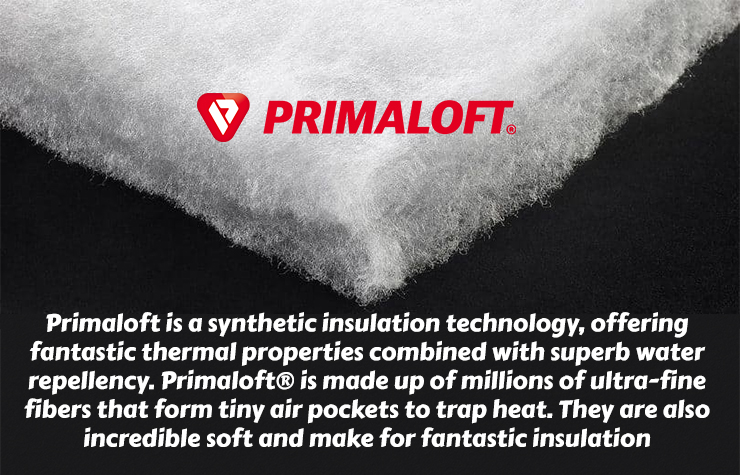 Primaloft is a synthetic insulation technology, offering fantastic thermal properties combined with superb water repellency. Primaloft® is made up of millions of ultra-fine fibers that form tiny air pockets to trap heat. They are also incredible soft and make for fantastic insulation